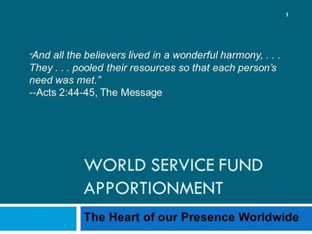 "WORLD SERVICE FUND APPORTIONMENT The Heart of our Presence Worldwide 1 "" And all the believers lived in a wonderful harmony,... They... pooled their resources."