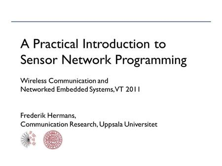 A Practical Introduction to Sensor Network Programming Wireless Communication and Networked Embedded Systems, VT 2011 Frederik Hermans, Communication Research,