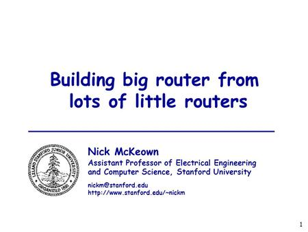 1 Building big router from lots of little routers Nick McKeown Assistant Professor of Electrical Engineering and Computer Science, Stanford University.