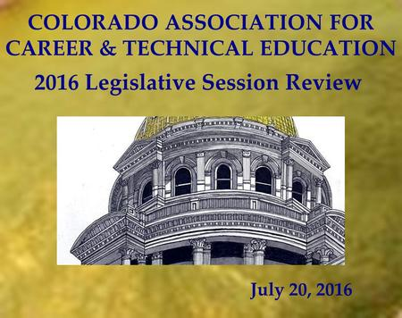 COLORADO ASSOCIATION FOR CAREER & TECHNICAL EDUCATION July 20, 2016 2016 Legislative Session Review.