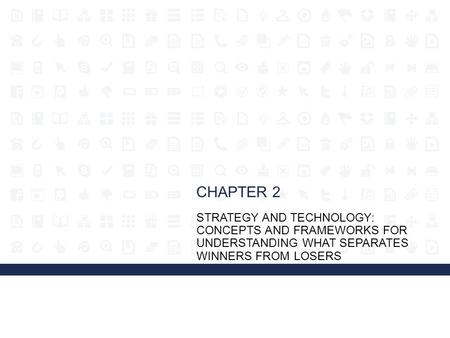 CHAPTER 2 STRATEGY AND TECHNOLOGY: CONCEPTS AND FRAMEWORKS FOR UNDERSTANDING WHAT SEPARATES WINNERS FROM LOSERS.