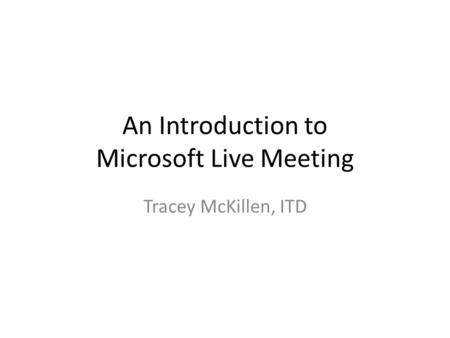 An Introduction to Microsoft Live Meeting Tracey McKillen, ITD.