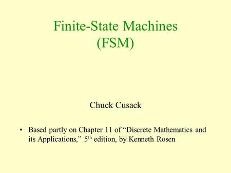 "Finite-State Machines (FSM) Chuck Cusack Based partly on Chapter 11 of ""Discrete Mathematics and its Applications,"" 5 th edition, by Kenneth Rosen."
