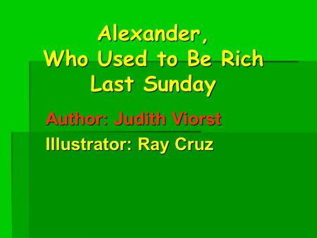 Alexander, Who Used to Be Rich Last Sunday Author: Judith Viorst Illustrator: Ray Cruz.