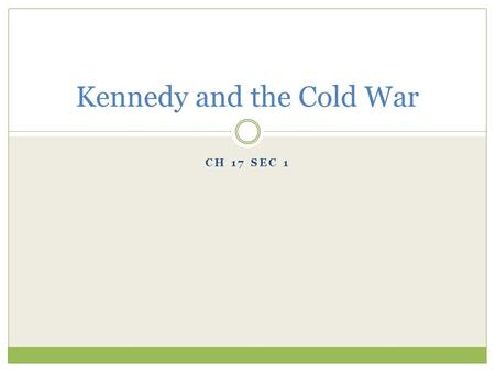 CH 17 SEC 1 Kennedy and the Cold War I. Kennedy Becomes President John F. Kennedy and Richard Nixon contended for the presidency in 1960. The election.