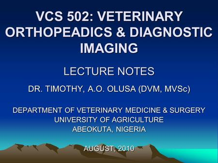 VCS 502: VETERINARY ORTHOPEADICS & DIAGNOSTIC IMAGING LECTURE NOTES DR. TIMOTHY, A.O. OLUSA (DVM, MVSc) DEPARTMENT OF VETERINARY MEDICINE & SURGERY UNIVERSITY.