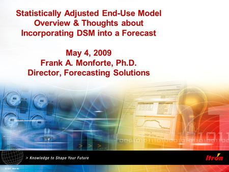 © 2007, Itron Inc. Statistically Adjusted End-Use Model Overview & Thoughts about Incorporating DSM into a Forecast May 4, 2009 Frank A. Monforte, Ph.D.