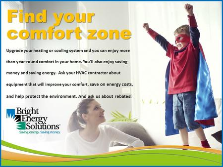 Find your comfort zone Upgrade your heating or cooling system and you can enjoy more than year-round comfort in your home. You'll also enjoy saving money.