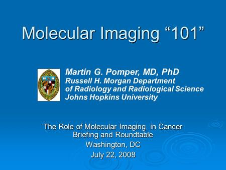 "Molecular Imaging ""101"" The Role of Molecular Imaging in Cancer Briefing and Roundtable Washington, DC July 22, 2008 Martin G. Pomper, MD, PhD Russell."