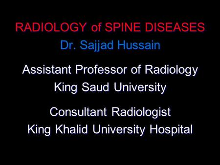 RADIOLOGY of SPINE DISEASES Dr. Sajjad Hussain Assistant Professor of Radiology King Saud University Consultant Radiologist King Khalid University Hospital.