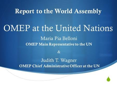  Report to the World Assembly Maria Pia Belloni OMEP Main Representative to the UN & Judith T. Wagner OMEP Chief Administrative Officer at the UN OMEP.