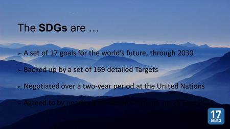 The SDGs are … ➤ A set of 17 goals for the world's future, through 2030 ➤ Backed up by a set of 169 detailed Targets ➤ Negotiated over a two-year period.