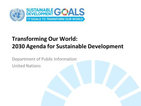 Transforming Our World: 2030 Agenda for Sustainable Development Department of Public Information United Nations.