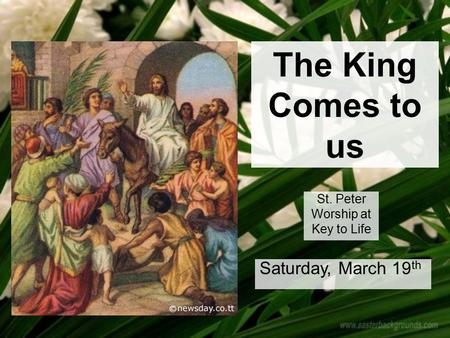 The King Comes to us St. Peter Worship at Key to Life Saturday, March 19 th.