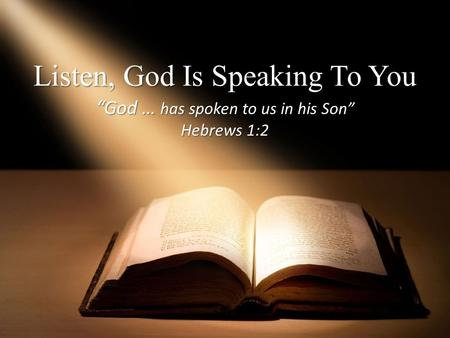 "Listen, God Is Speaking To You ""God … has spoken to us in his Son"" Hebrews 1:2."