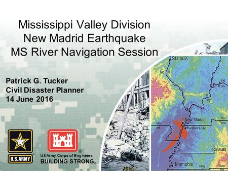 US Army Corps of Engineers BUILDING STRONG ® Mississippi Valley Division New Madrid Earthquake MS River Navigation Session Patrick G. Tucker Civil Disaster.