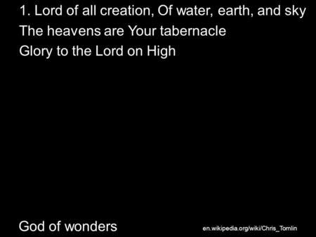 God of wonders 1. Lord of all creation, Of water, earth, and sky The heavens are Your tabernacle Glory to the Lord on High en.wikipedia.org/wiki/Chris_Tomlin.