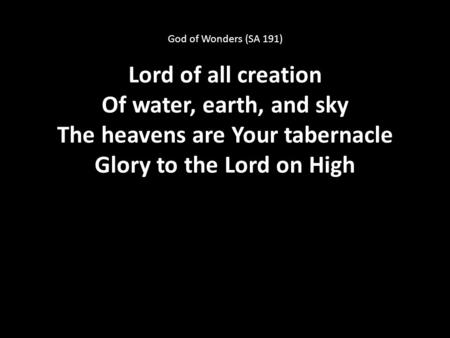 God of Wonders (SA 191) Lord of all creation Of water, earth, and sky The heavens are Your tabernacle Glory to the Lord on High.
