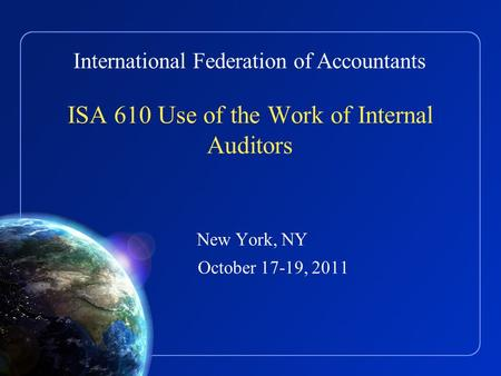 International Federation of Accountants ISA 610 Use of the Work of Internal Auditors New York, NY October 17-19, 2011.
