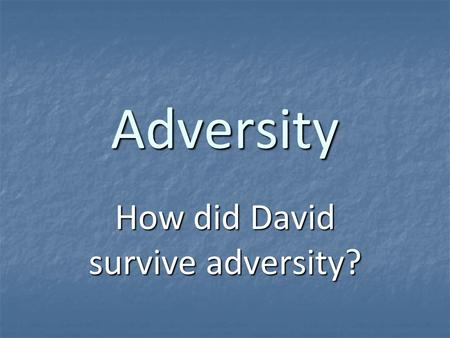 Adversity How did David survive adversity?. David's Success 1Samuel 16:11-13 1Samuel 16:11-13 anointed as king of Israel anointed as king of Israel 1Samuel.