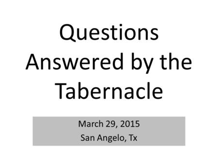 Questions Answered by the Tabernacle March 29, 2015 San Angelo, Tx.