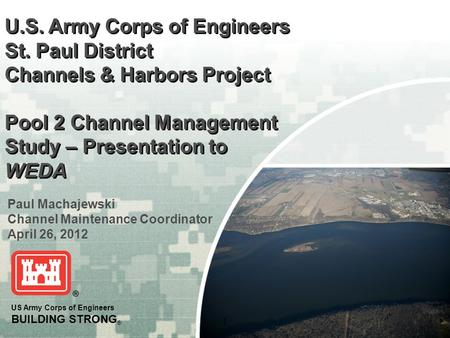 1 US Army Corps of Engineers BUILDING STRONG ® U.S. Army Corps of Engineers St. Paul District Channels & Harbors Project Pool 2 Channel Management Study.