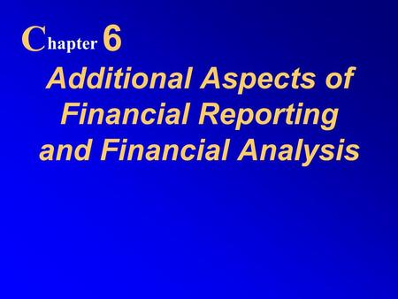 Additional Aspects of Financial Reporting and Financial Analysis C hapter 6.