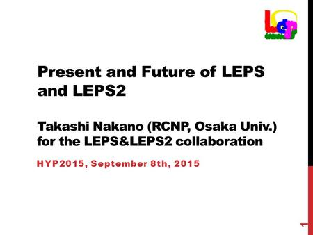 Present and Future of LEPS and LEPS2 Takashi Nakano (RCNP, Osaka Univ.) for the LEPS&LEPS2 collaboration HYP2015, September 8th, 2015 1.