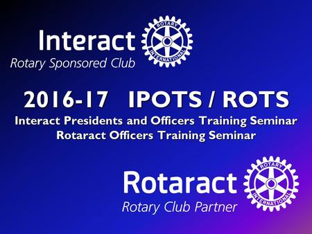 2016-17 IPOTS / ROTS Interact Presidents and Officers Training Seminar Rotaract Officers Training Seminar.