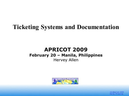 2009 Manila, Philippines Ticketing Systems and Documentation APRICOT 2009 February 20 – Manila, Philippines Hervey Allen.