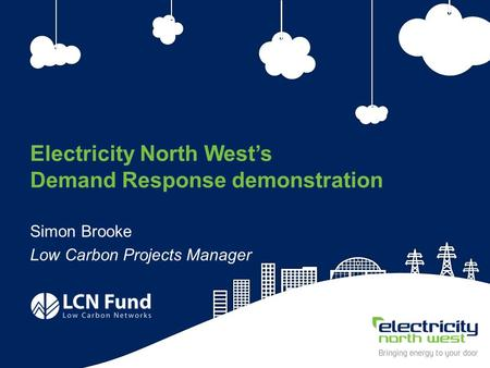 1 Electricity North West's Demand Response demonstration Simon Brooke Low Carbon Projects Manager.