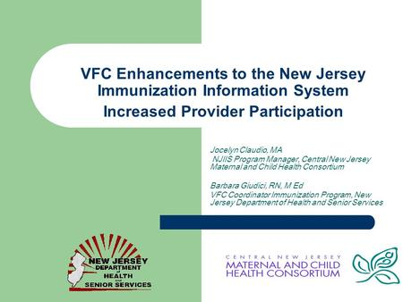 VFC Enhancements to the New Jersey Immunization Information System Increased Provider Participation Jocelyn Claudio, MA NJIIS Program Manager, Central.