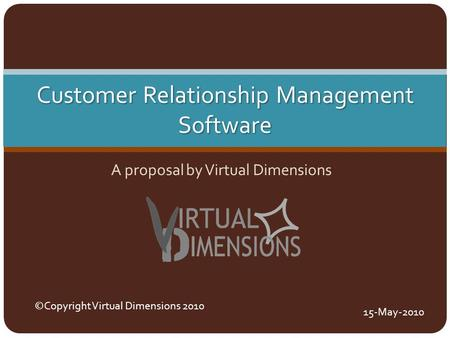 Customer Relationship Management Software A proposal by Virtual Dimensions ©Copyright Virtual Dimensions 2010 15-May-2010.