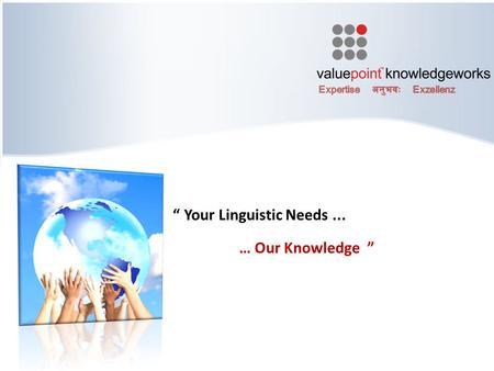 """ Your Linguistic Needs... … Our Knowledge "". Objectives CONFIDENTIAL© Copyright 2010 Valuepoint Knowledgeworks Pvt Ltd 2 Why VPKW ? Global Operations."