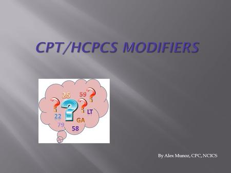 By Alex Munoz, CPC, NCICS.  Used to describe alterations to CPT code  Full list, CPT, Appendix A.