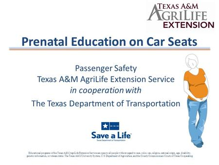 Passenger Safety Texas A&M AgriLife Extension Service in cooperation with The Texas Department of Transportation Prenatal Education on Car Seats Educational.