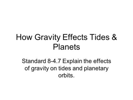 How Gravity Effects Tides & Planets Standard 8-4.7 Explain the effects of gravity on tides and planetary orbits.