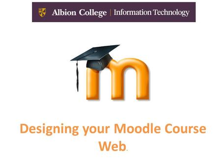 Designing your Moodle Course Web.. If your students see this… Your Moodle Course Web is not very effective!