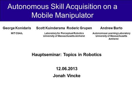 Autonomous Skill Acquisition on a Mobile Manipulator Hauptseminar: Topics in Robotics 12.06.2013 Jonah Vincke George Konidaris MIT CSAIL Scott Kuindersma.