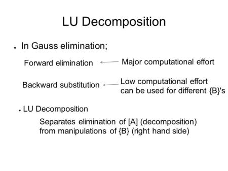 LU Decomposition ● In Gauss elimination; Forward elimination Backward substitution Major computational effort Low computational effort can be used for.