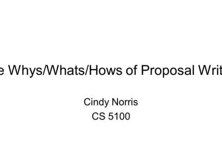 The Whys/Whats/Hows of Proposal Writing Cindy Norris CS 5100.