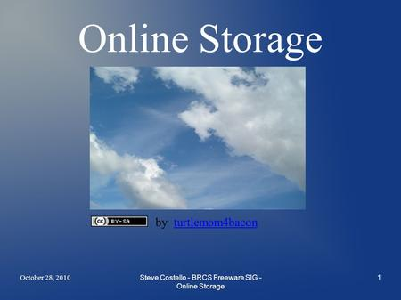 October 28, 2010Steve Costello - BRCS Freeware SIG - Online Storage 1 Online Storage by turtlemom4baconturtlemom4bacon.