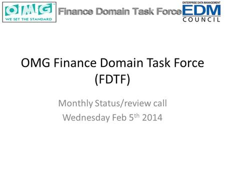 OMG Finance Domain Task Force (FDTF) Monthly Status/review call Wednesday Feb 5 th 2014.