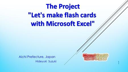 Aichi Prefecture, Japan Hideyuki Suzuki 1. OVERVIEW OF ACTIVITIES  The purpose  ○ Creating a work sheet that can easily create a flash card.  ○ Flash.