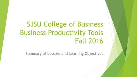 SJSU College of Business Business Productivity Tools Fall 2016 Summary of Lessons and Learning Objectives.