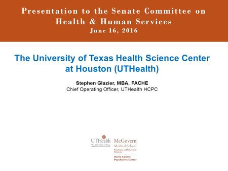 Presentation to the Senate Committee on Health & Human Services June 16, 2016 The University of Texas Health Science Center at Houston (UTHealth) Stephen.