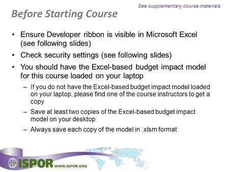 Before Starting Course Ensure Developer ribbon is visible in Microsoft Excel (see following slides) Check security settings (see following slides) You.