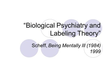 """Biological Psychiatry and Labeling Theory"" Scheff, Being Mentally Ill (1984) 1999."