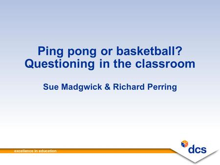 Ping pong or basketball? Questioning in the classroom Sue Madgwick & Richard Perring.