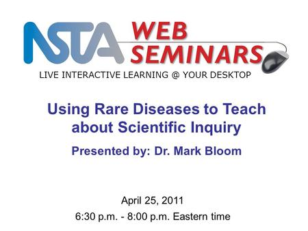 LIVE INTERACTIVE YOUR DESKTOP April 25, 2011 6:30 p.m. - 8:00 p.m. Eastern time Using Rare Diseases to Teach about Scientific Inquiry Presented.